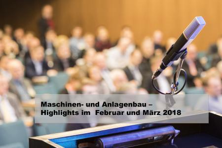 Maschinen und Anlagenbau - Highlights im Februar und März 2018
