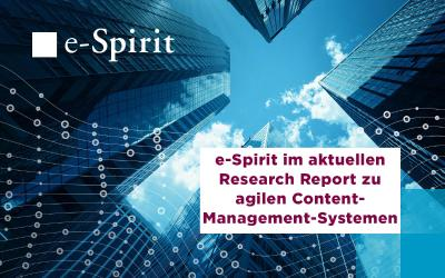 e-Spirit im aktuellen Research Report zu agilen Content- Management-Systemen