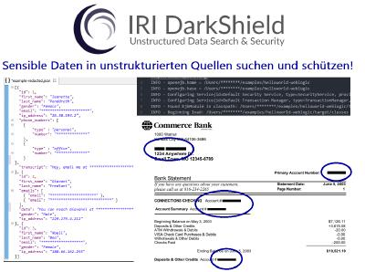 Definieren, Erkennen und De-Identifizieren von PII in unstrukturierten Datenquellen: Mit IRI DarkShield können Sie Daten in mehreren semistrukturierten und unstrukturierten Dateiformaten und RDB-Spalten auf einmal klassifizieren, finden und löschen oder anderweitig maskieren (ebenso wie Gesichter und NoSQL DBs), indem Sie gemeinsame Datendefinitionen und benutzerdefinierte Kombinationen von Such- und Maskierungsfunktionen verwenden.