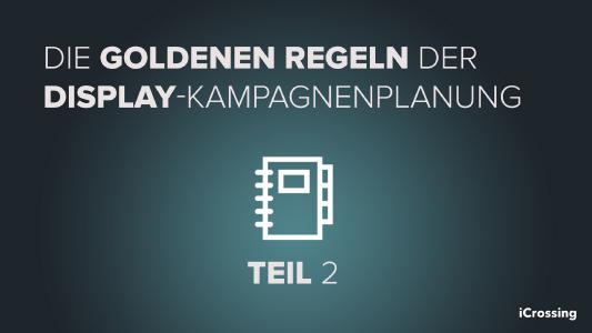 Die goldenen Regeln der Display-Kampagnenplanung – Teil 2