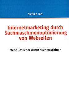 Buch: Internetmarketing durch Suchmaschinenoptimierung von Webseiten - Mehr Besucher durch Suchmaschinen - von Jan Siefken - ISBN: 383703061X